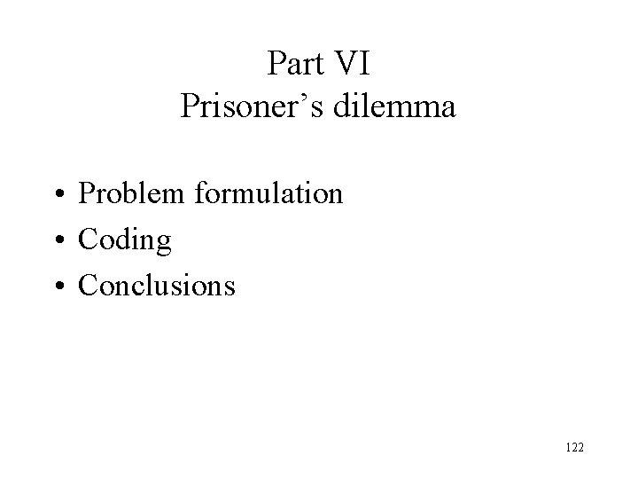 Part VI Prisoner's dilemma • Problem formulation • Coding • Conclusions 122