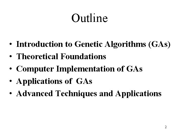 Outline • • • Introduction to Genetic Algorithms (GAs) Theoretical Foundations Computer Implementation of