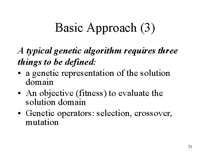 Basic Approach (3) A typical genetic algorithm requires three things to be defined: •