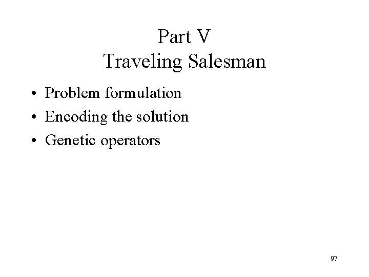 Part V Traveling Salesman • Problem formulation • Encoding the solution • Genetic operators