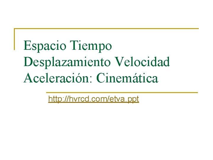 Espacio Tiempo Desplazamiento Velocidad Aceleración: Cinemática http: //hvrcd. com/etva. ppt