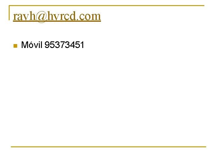 ravh@hvrcd. com n Móvil 95373451