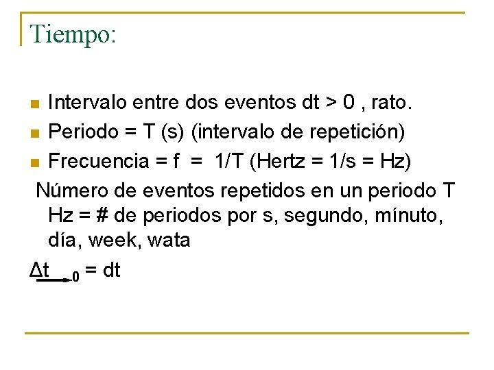 Tiempo: Intervalo entre dos eventos dt > 0 , rato. n Periodo = T