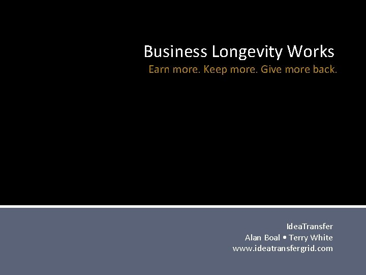 Business Longevity Works Earn more. Keep more. Give more back. Idea. Transfer Alan Boal
