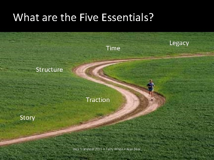 What are the Five Essentials? Time Legacy Structure Traction Story Idea Transfer© 2011 •