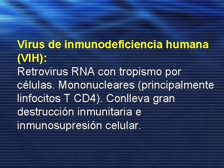 Virus de inmunodeficiencia humana (VIH): Retrovirus RNA con tropismo por células. Mononucleares (principalmente linfocitos