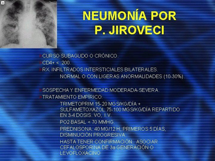 NEUMONÍA POR P. JIROVECI ØCURSO SUBAGUDO O CRÓNICO. ØCD 4+ < 200. ØRX. INFILTRADOS