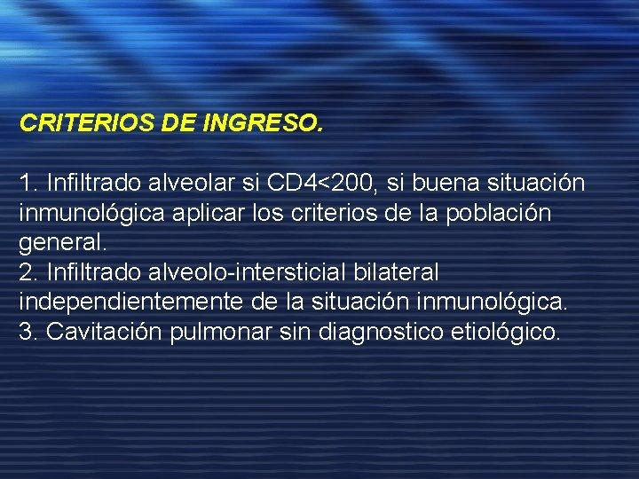 CRITERIOS DE INGRESO. 1. Infiltrado alveolar si CD 4<200, si buena situación inmunológica aplicar