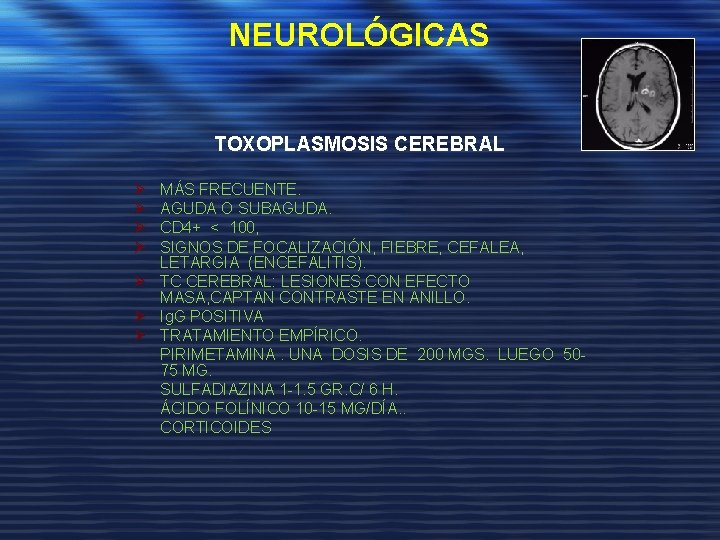 NEUROLÓGICAS TOXOPLASMOSIS CEREBRAL Ø Ø MÁS FRECUENTE. AGUDA O SUBAGUDA. CD 4+ < 100,