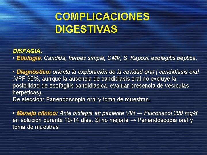 COMPLICACIONES DIGESTIVAS DISFAGIA. • Etiología: Cándida, herpes simple, CMV, S. Kaposi, esofagitis péptica. •