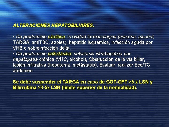 ALTERACIONES HEPATOBILIARES. • De predominio citolítico: toxicidad farmacológica (cocaína, alcohol, TARGA, anti. TBC, azoles),