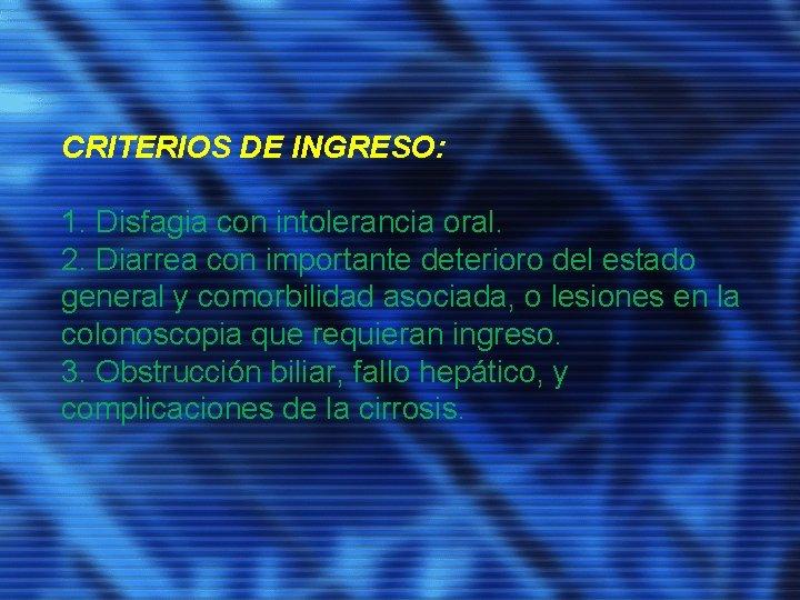 CRITERIOS DE INGRESO: 1. Disfagia con intolerancia oral. 2. Diarrea con importante deterioro del