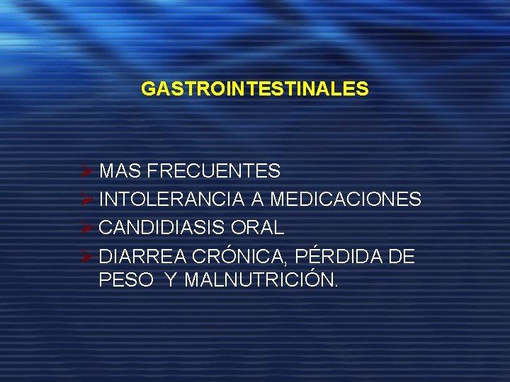 GASTROINTESTINALES Ø MAS FRECUENTES Ø INTOLERANCIA A MEDICACIONES Ø CANDIDIASIS ORAL Ø DIARREA CRÓNICA,