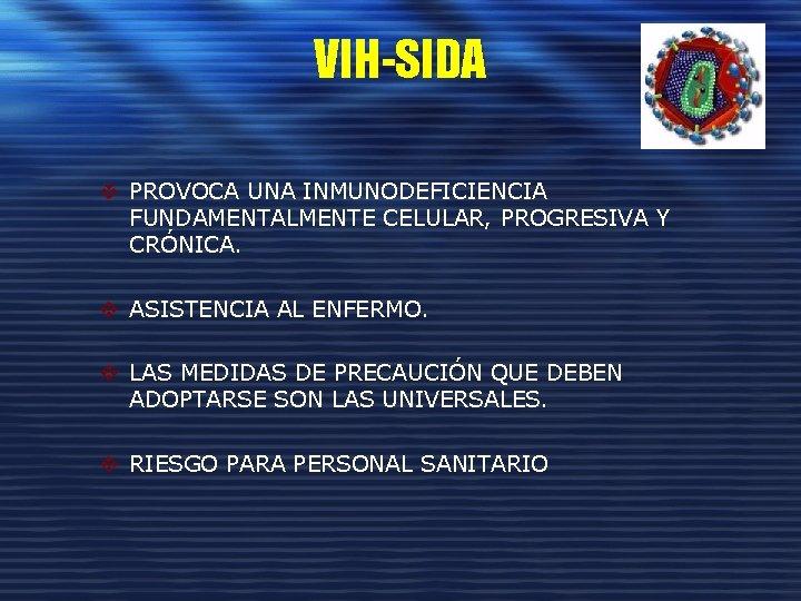 VIH-SIDA v PROVOCA UNA INMUNODEFICIENCIA FUNDAMENTALMENTE CELULAR, PROGRESIVA Y CRÓNICA. v ASISTENCIA AL ENFERMO.