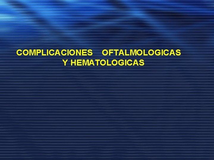 COMPLICACIONES OFTALMOLOGICAS Y HEMATOLOGICAS