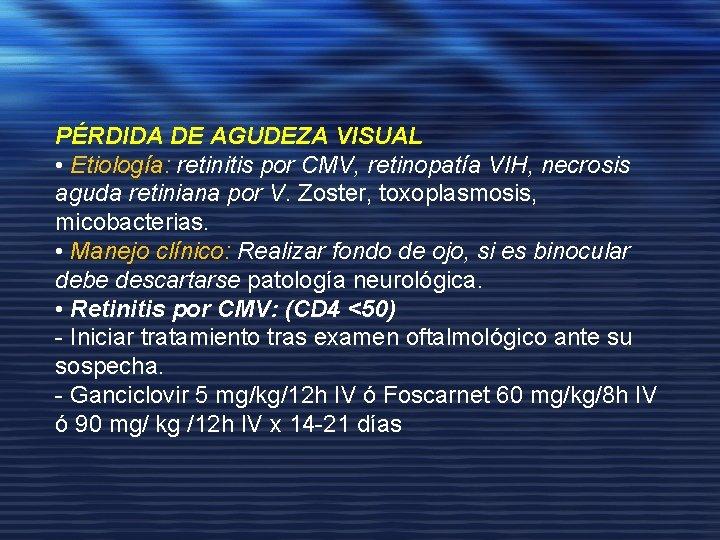 PÉRDIDA DE AGUDEZA VISUAL • Etiología: retinitis por CMV, retinopatía VIH, necrosis aguda retiniana