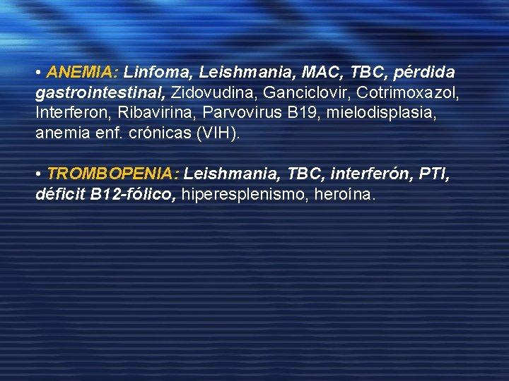 • ANEMIA: Linfoma, Leishmania, MAC, TBC, pérdida gastrointestinal, Zidovudina, Ganciclovir, Cotrimoxazol, Interferon, Ribavirina,