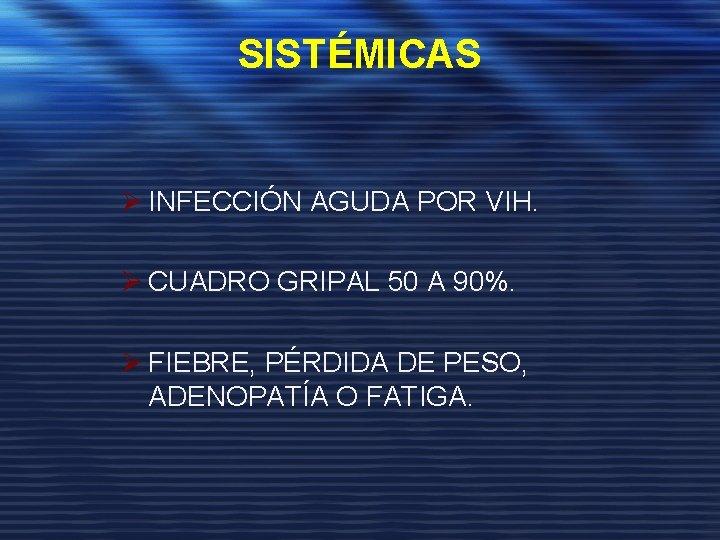 SISTÉMICAS Ø INFECCIÓN AGUDA POR VIH. Ø CUADRO GRIPAL 50 A 90%. Ø FIEBRE,