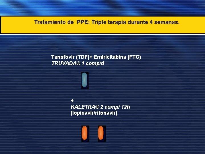 Tenofovir (TDF)+ Emtricitabina (FTC) TRUVADA® 1 comp/d + KALETRA® 2 comp/ 12 h (lopinavir/ritonavir)