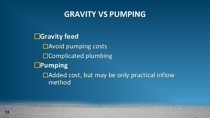 GRAVITY VS PUMPING �Gravity feed �Avoid pumping costs �Complicated plumbing �Pumping �Added cost, but