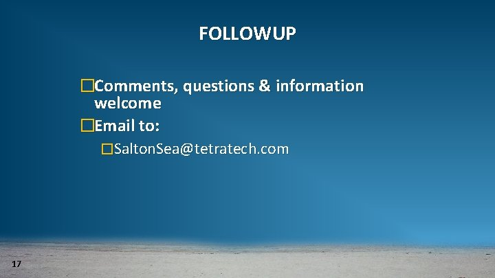 FOLLOWUP �Comments, questions & information welcome �Email to: �Salton. Sea@tetratech. com 17