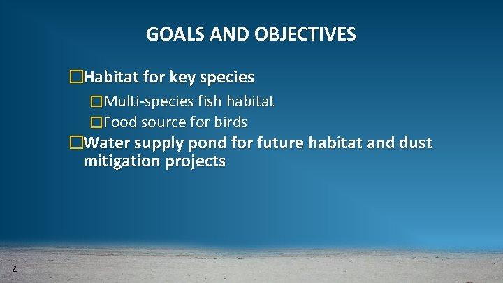 GOALS AND OBJECTIVES �Habitat for key species �Multi-species fish habitat �Food source for birds