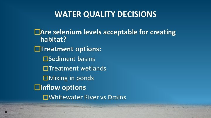 WATER QUALITY DECISIONS �Are selenium levels acceptable for creating habitat? �Treatment options: �Sediment basins