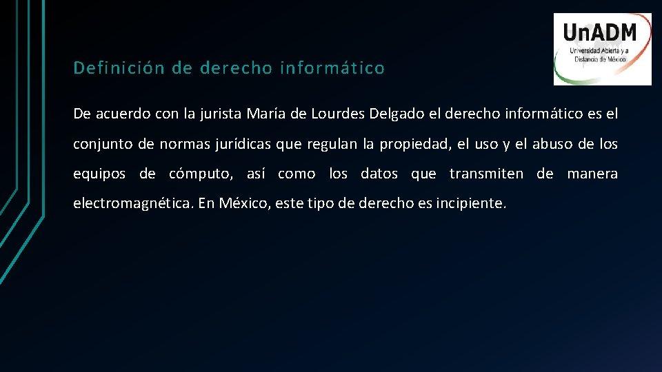 Definición de derecho informático De acuerdo con la jurista María de Lourdes Delgado el