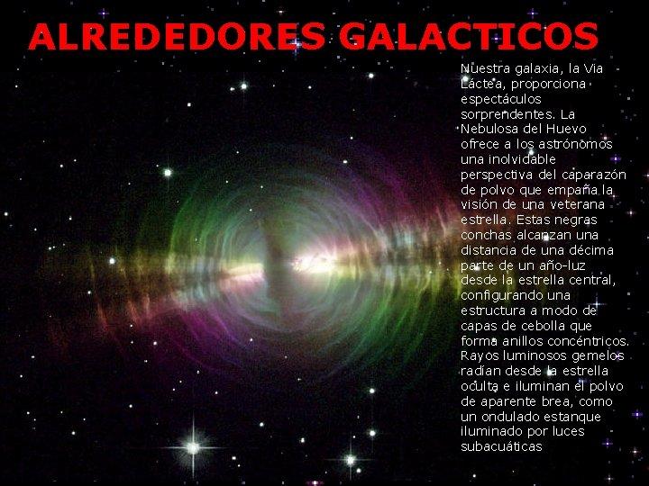 ALREDEDORES GALACTICOS Nuestra galaxia, la Via Láctea, proporciona espectáculos sorprendentes. La Nebulosa del Huevo