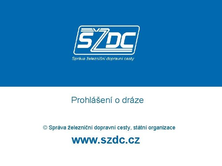 Prohlášení o dráze © Správa železniční dopravní cesty, státní organizace www. szdc. cz