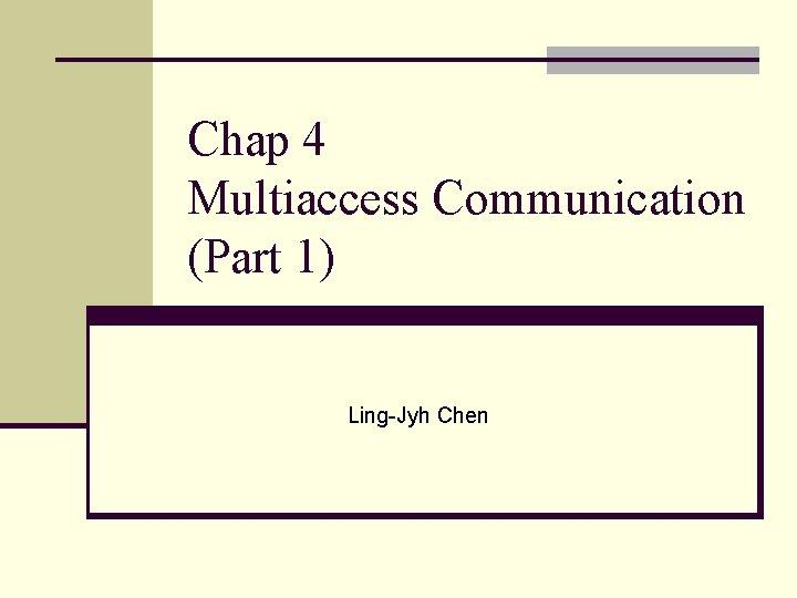 Chap 4 Multiaccess Communication (Part 1) Ling-Jyh Chen