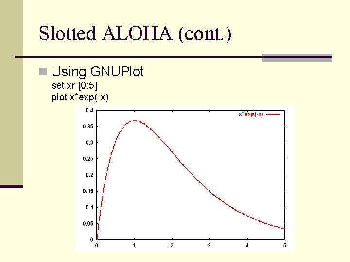 Slotted ALOHA (cont. ) n Using GNUPlot set xr [0: 5] plot x*exp(-x)