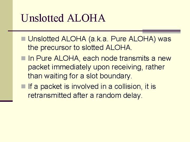 Unslotted ALOHA n Unslotted ALOHA (a. k. a. Pure ALOHA) was the precursor to