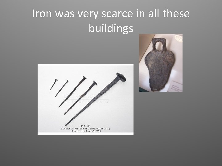 Iron was very scarce in all these buildings
