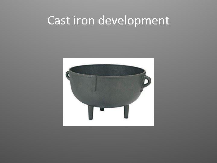 Cast iron development