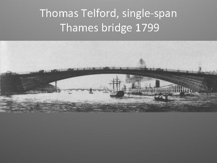 Thomas Telford, single-span Thames bridge 1799