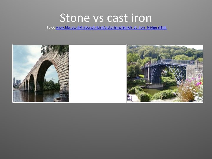 Stone vs cast iron http: //www. bbc. co. uk/history/british/victorians/launch_vt_iron_bridge. shtml