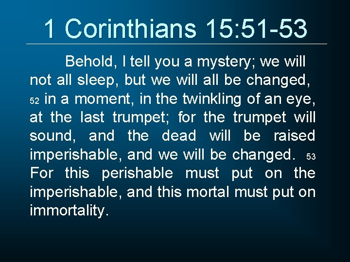 1 Corinthians 15: 51 -53 Behold, I tell you a mystery; we will not