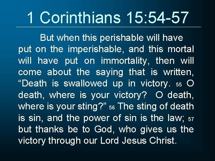 1 Corinthians 15: 54 -57 But when this perishable will have put on the