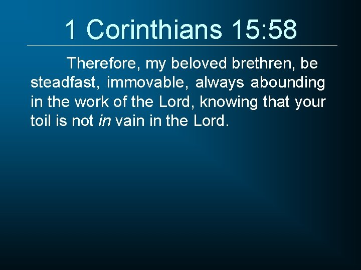 1 Corinthians 15: 58 Therefore, my beloved brethren, be steadfast, immovable, always abounding in