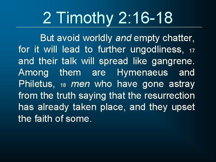 2 Timothy 2: 16 -18 But avoid worldly and empty chatter, for it will