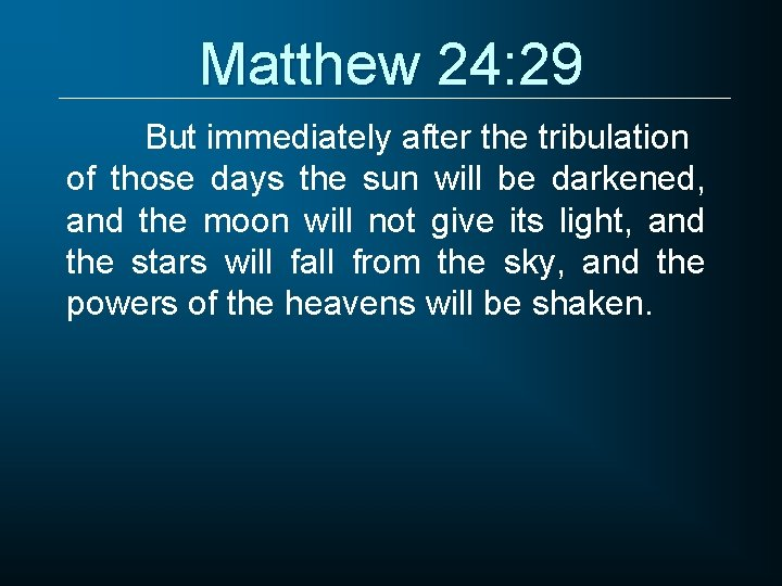 Matthew 24: 29 But immediately after the tribulation of those days the sun will