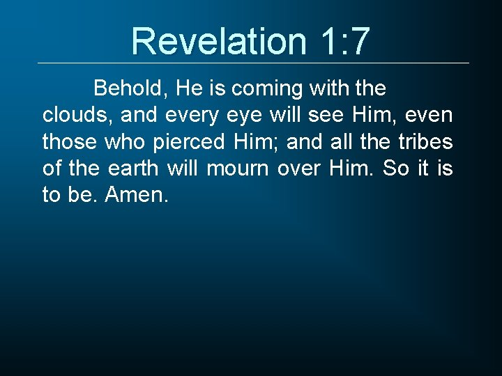 Revelation 1: 7 Behold, He is coming with the clouds, and every eye will