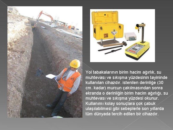 Yol tabakalarının birim hacim ağırlık, su muhtevası ve sıkışma yüzdesinin tayininde kullanılan cihazdır. istenilen