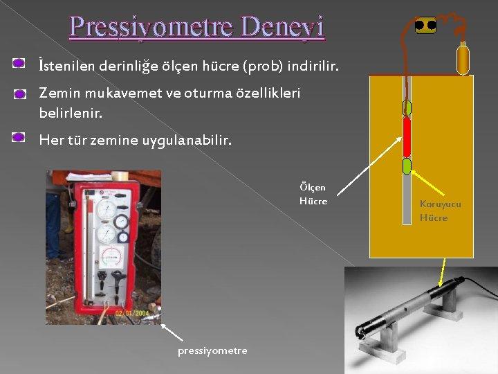 Pressiyometre Deneyi İstenilen derinliğe ölçen hücre (prob) indirilir. Zemin mukavemet ve oturma özellikleri belirlenir.