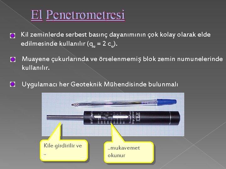 El Penetrometresi Kil zeminlerde serbest basınç dayanımının çok kolay olarak elde edilmesinde kullanılır (qu