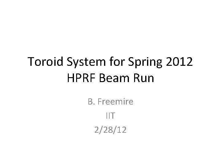 Toroid System for Spring 2012 HPRF Beam Run B. Freemire IIT 2/28/12