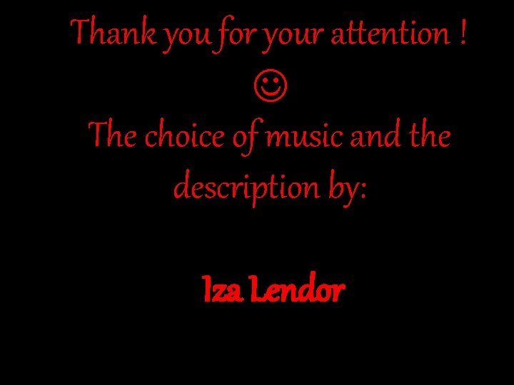 Thank you for your attention ! The choice of music and the description by: