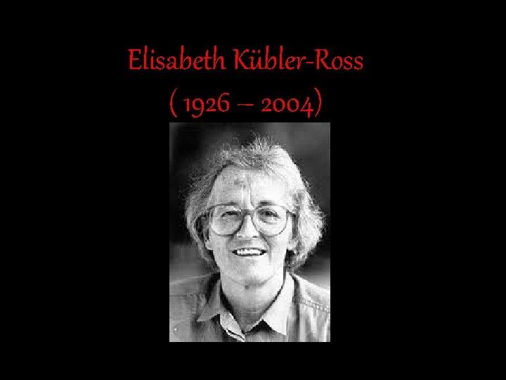 Elisabeth Kübler-Ross ( 1926 – 2004)