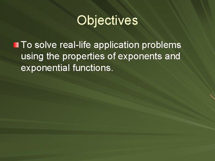 Objectives To solve real-life application problems using the properties of exponents and exponential functions.